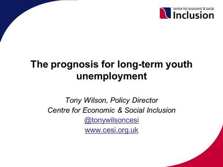 The prognosis for long-term youth unemployment Tony Wilson, Policy Director Centre for Economic & Social