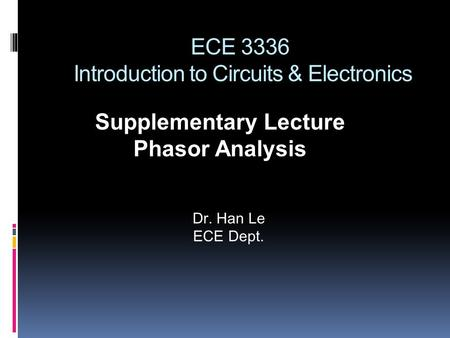 ECE 3336 Introduction to Circuits & Electronics Supplementary Lecture Phasor Analysis Dr. Han Le ECE Dept.
