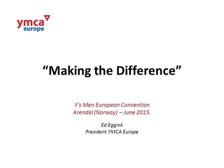 """Making the Difference"" Y's Men European Convention Arendal (Norway) – June 2015. Ed Eggink President YMCA Europe."