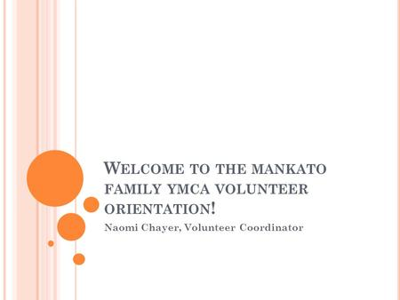 W ELCOME TO THE MANKATO FAMILY YMCA VOLUNTEER ORIENTATION ! Naomi Chayer, Volunteer Coordinator.