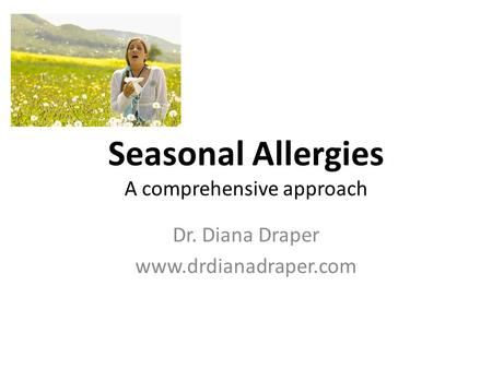 Seasonal Allergies A comprehensive approach Dr. Diana Draper www.drdianadraper.com.