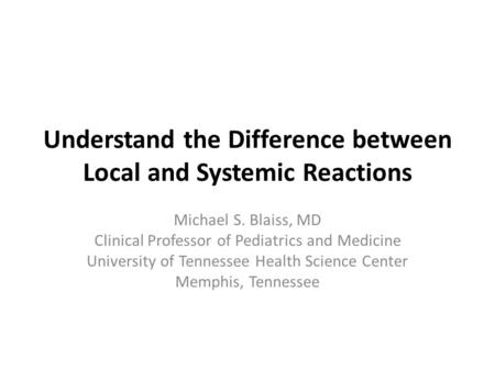 Understand the Difference between Local and Systemic Reactions Michael S. Blaiss, MD Clinical Professor of Pediatrics and Medicine University of Tennessee.