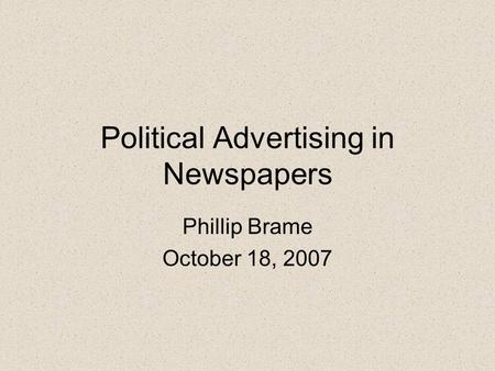 Political Advertising in Newspapers Phillip Brame October 18, 2007.