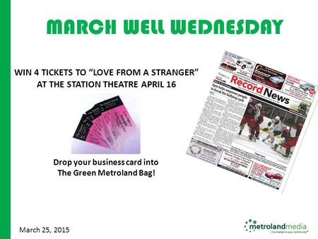 "June 2010 March 25, 2015 WIN 4 TICKETS TO ""LOVE FROM A STRANGER"" AT THE STATION THEATRE APRIL 16 Drop your business card into The Green Metroland Bag!"