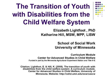 T he Transition of Youth with Disabilities from the Child Welfare System Elizabeth Lightfoot, PhD Katharine Hill, MSW, MPP, LISW School of Social Work.