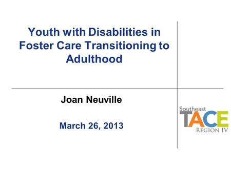 Youth with Disabilities in Foster Care Transitioning to Adulthood Joan Neuville March 26, 2013.
