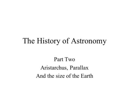 The History of Astronomy Part Two Aristarchus, Parallax And the size of the Earth.