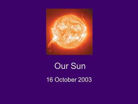 Our Sun 16 October 2003. Today: Basic facts about the sun Solar details: Granulation, sunspots, magnetic fields, flares, prominences, corona, solar wind.