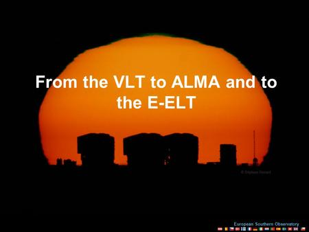 European Southern Observatory Blois, 20 July 2010 From the VLT to ALMA and to the E-ELT.