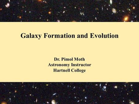 Galaxy Formation and Evolution Dr. Pimol Moth Astronomy Instructor Hartnell College.