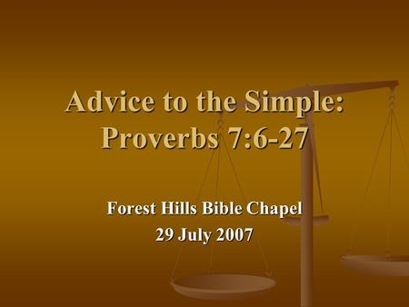 Advice to the Simple: Proverbs 7:6-27 Forest Hills Bible Chapel 29 July 2007.