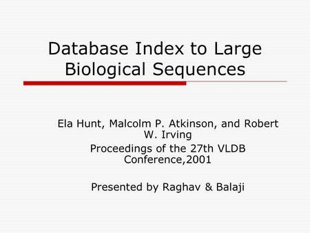 Database Index to Large Biological Sequences Ela Hunt, Malcolm P. Atkinson, and Robert W. Irving Proceedings of the 27th VLDB Conference,2001 Presented.