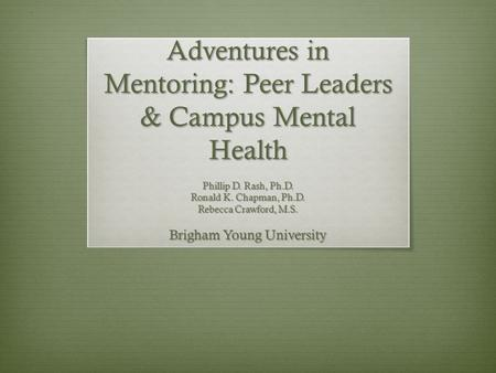 Adventures in Mentoring: Peer Leaders & Campus Mental Health Phillip D. Rash, Ph.D. Ronald K. Chapman, Ph.D. Rebecca Crawford, M.S. Brigham Young University.