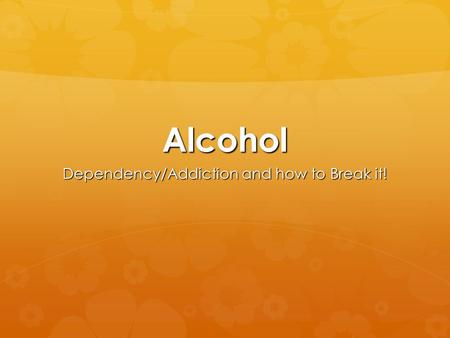 Alcohol Dependency/Addiction and how to Break it!.
