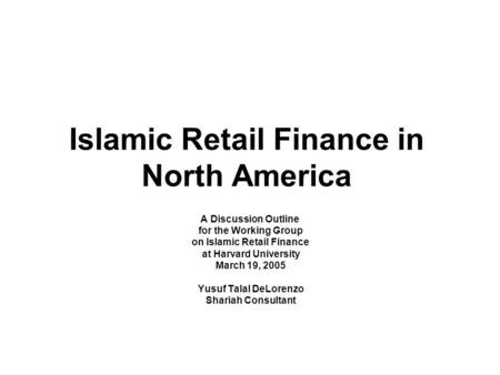 Islamic Retail Finance in North America A Discussion Outline for the Working Group on Islamic Retail Finance at Harvard University March 19, 2005 Yusuf.