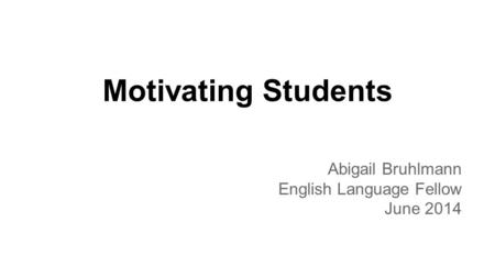 Motivating Students Abigail Bruhlmann English Language Fellow June 2014.