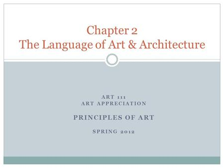 ART 111 ART APPRECIATION PRINCIPLES OF ART SPRING 2012 Chapter 2 The Language of Art & Architecture.