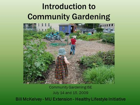 Introduction to Community Gardening Community Gardening ISE July 14 and 15, 2009 Bill McKelvey - MU Extension - Healthy Lifestyle Initiative.