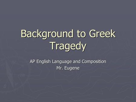 Background to Greek Tragedy AP English Language and Composition Mr. Eugene.