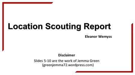 Location Scouting Report Disclaimer Slides 5-10 are the work of Jemma Green (greenjemma72.wordpress.com) Eleanor Wemyss.
