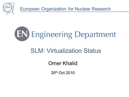 European Organization for Nuclear Research SLM: Virtualization Status Omer Khalid 20 th Oct 2010.