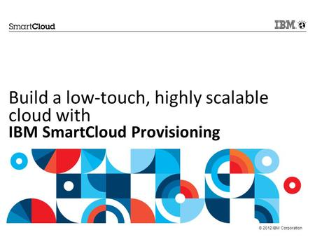 © 2012 IBM Corporation Build a low-touch, highly scalable cloud with IBM SmartCloud Provisioning.
