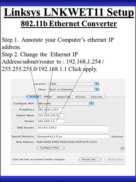 Linksys LNKWET11 Setup 802.11b Ethernet Converter Step 1. Annotate your Computer's ethernet IP address. Step 2. Change the Ethernet IP Address/subnet/router.