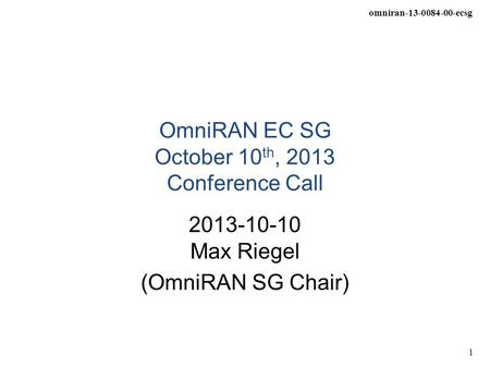 Omniran-13-0084-00-ecsg 1 OmniRAN EC SG October 10 th, 2013 Conference Call 2013-10-10 Max Riegel (OmniRAN SG Chair)