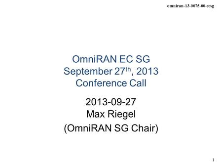 Omniran-13-0075-00-ecsg 1 OmniRAN EC SG September 27 th, 2013 Conference Call 2013-09-27 Max Riegel (OmniRAN SG Chair)