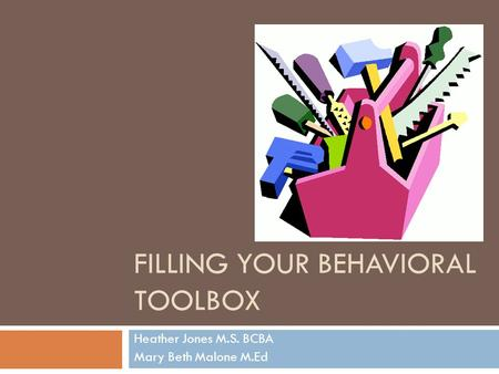 FILLING YOUR BEHAVIORAL TOOLBOX Heather Jones M.S. BCBA Mary Beth Malone M.Ed.