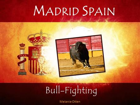 M ADRID S PAIN Bull-Fighting Melanie Otten. The 3 stages Stage 1: Third of Lances Stage 2: Third of Flags Stage 3: Third of Death.