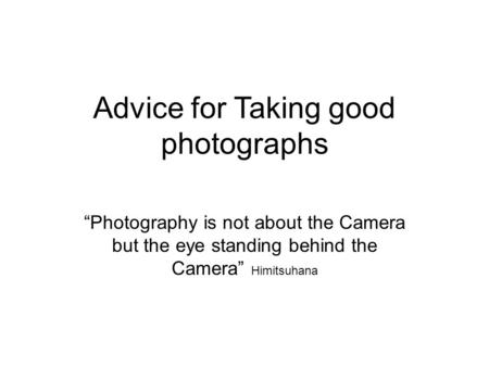 "Advice for Taking good photographs ""Photography is not about the Camera but the eye standing behind the Camera"" Himitsuhana."
