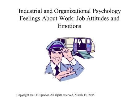 Industrial and Organizational Psychology Feelings About Work: Job Attitudes and Emotions Copyright Paul E. Spector, All rights reserved, March 15, 2005.