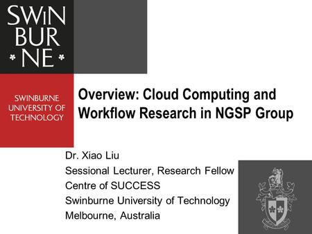 Dr. Xiao Liu Sessional Lecturer, Research Fellow Centre of SUCCESS Swinburne University of Technology Melbourne, Australia Overview: Cloud Computing <strong>and</strong>.