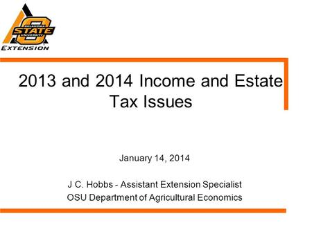 2013 and 2014 Income and Estate Tax Issues January 14, 2014 J C. Hobbs - Assistant Extension Specialist OSU Department of Agricultural Economics.