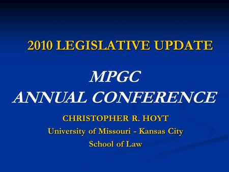 2010 LEGISLATIVE UPDATE CHRISTOPHER R. HOYT University of Missouri - Kansas City School of Law MPGC ANNUAL CONFERENCE.