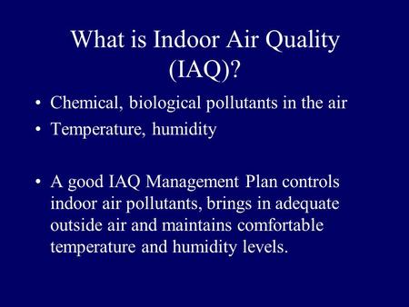 What is Indoor Air Quality (IAQ)? Chemical, biological pollutants in the air Temperature, humidity A good IAQ Management Plan controls indoor air pollutants,