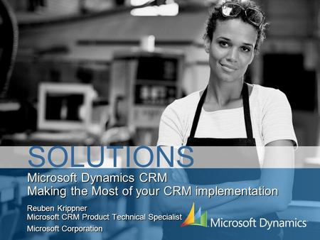 Microsoft Dynamics CRM Making the Most of your CRM implementation Reuben Krippner Microsoft CRM Product Technical Specialist Microsoft Corporation SOLUTIONS.