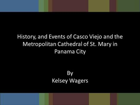 History, and Events of Casco Viejo and the Metropolitan Cathedral of St. Mary in Panama City By Kelsey Wagers.