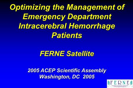 Optimizing the Management of Emergency Department Intracerebral Hemorrhage Patients FERNE Satellite 2005 ACEP Scientific Assembly Washington, DC 2005.