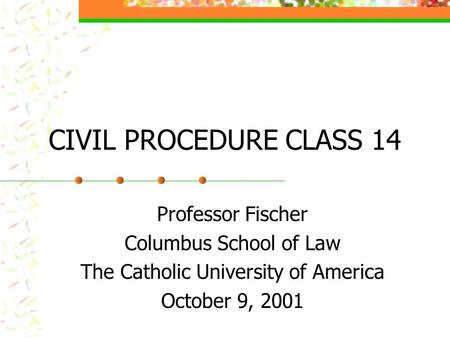 CIVIL PROCEDURE CLASS 14 Professor Fischer Columbus School of Law The Catholic University of America October 9, 2001.