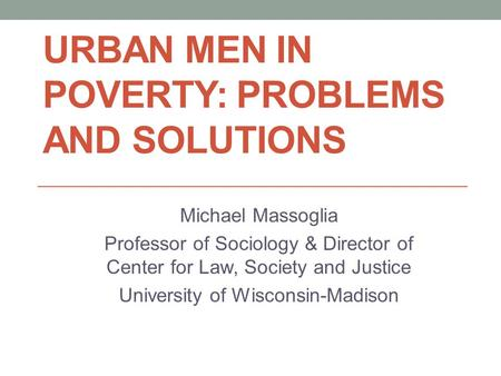 URBAN MEN IN POVERTY: PROBLEMS AND SOLUTIONS Michael Massoglia Professor of Sociology & Director of Center for Law, Society and Justice University of Wisconsin-Madison.