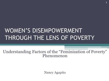 "WOMEN'S DISEMPOWERMENT THROUGH THE LENS OF POVERTY Understanding Factors of the ""Feminization of Poverty"" Phenomenon Nancy Agapito 1."