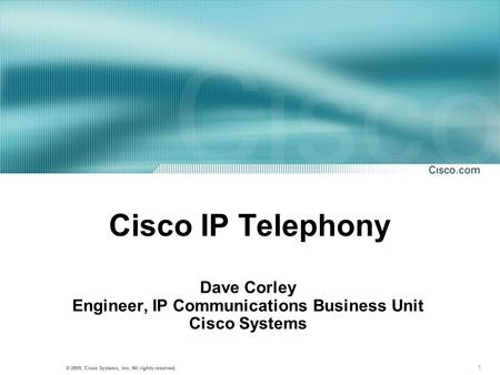 1 © 2001, Cisco Systems, Inc. All rights reserved. © 2003, Cisco Systems, Inc. All rights reserved. Cisco IP Telephony Dave Corley Engineer, IP Communications.