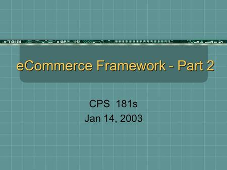 ECommerce Framework - Part 2 CPS 181s Jan 14, 2003.