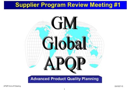 1 Supplier Program Review Meeting #1 GM1927-15 APQP Kick-off Meeting Advanced Product Quality Planning.