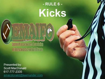 - RULE 6 - Kicks Presented by: Scott MacDonald 617-777-2335 1.