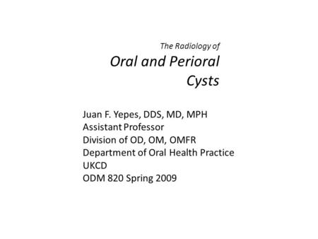 The Radiology of Oral and Perioral Cysts Juan F. Yepes, DDS, MD, MPH Assistant Professor Division of OD, OM, OMFR Department of Oral Health Practice UKCD.