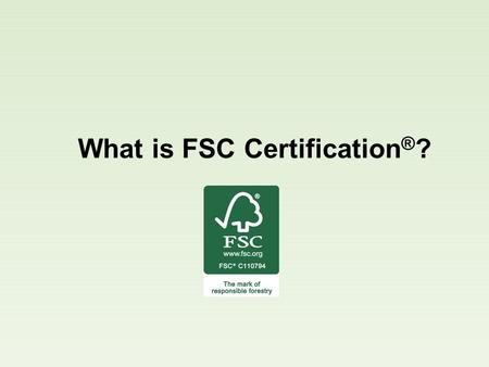 What is FSC Certification ® ?. FSC ® is an international organization that promotes responsible management of the world's forests through its 10 FSC Principles.