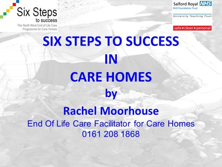 SIX STEPS TO SUCCESS IN CARE HOMES by Rachel Moorhouse End Of Life Care Facilitator for Care Homes 0161 208 1868.